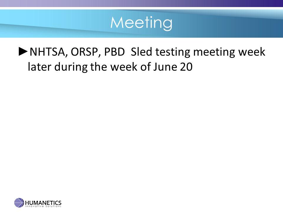 Meeting ► NHTSA, ORSP, PBD Sled testing meeting week later during the week of June 20