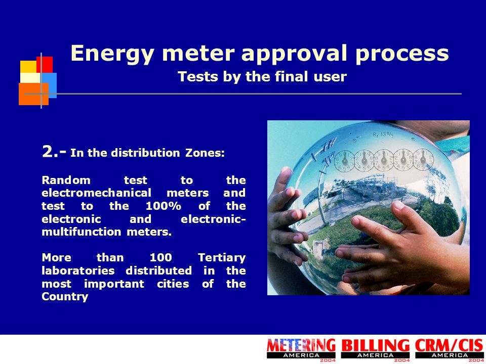 Energy meter approval process 2.- In the distribution Zones: Random test to the electromechanical meters and test to the 100% of the electronic and el