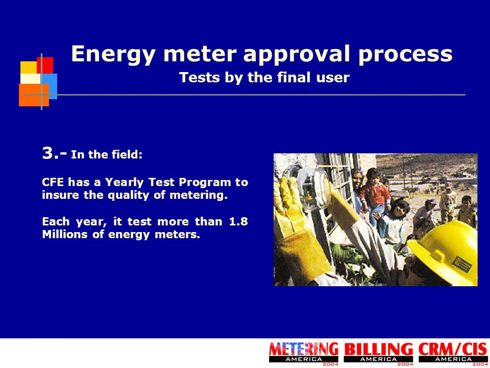 Energy meter approval process 3.- In the field: CFE has a Yearly Test Program to insure the quality of metering. Each year, it test more than 1.8 Mill