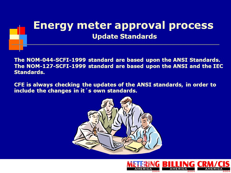 Energy meter approval process The NOM-044-SCFI-1999 standard are based upon the ANSI Standards. The NOM-127-SCFI-1999 standard are based upon the ANSI
