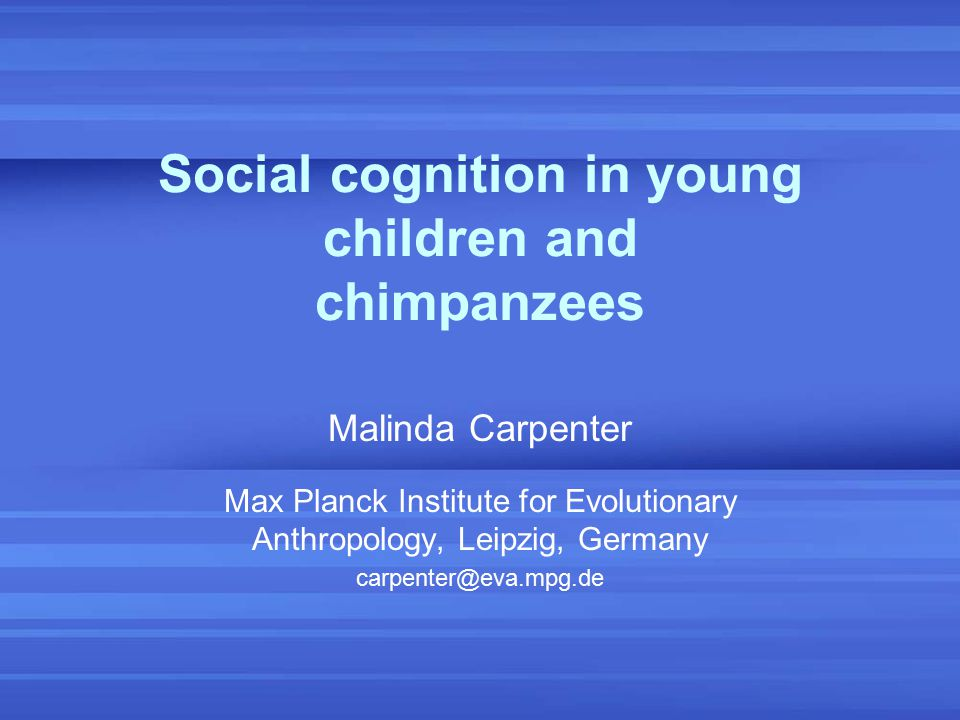 Social cognition in young children and chimpanzees Malinda Carpenter Max Planck Institute for Evolutionary Anthropology, Leipzig, Germany carpenter@ev