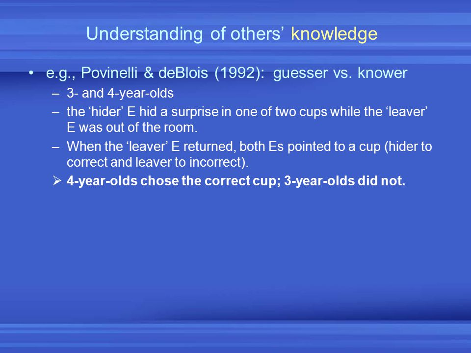 Understanding of others' knowledge e.g., Povinelli & deBlois (1992): guesser vs. knower –3- and 4-year-olds –the 'hider' E hid a surprise in one of tw