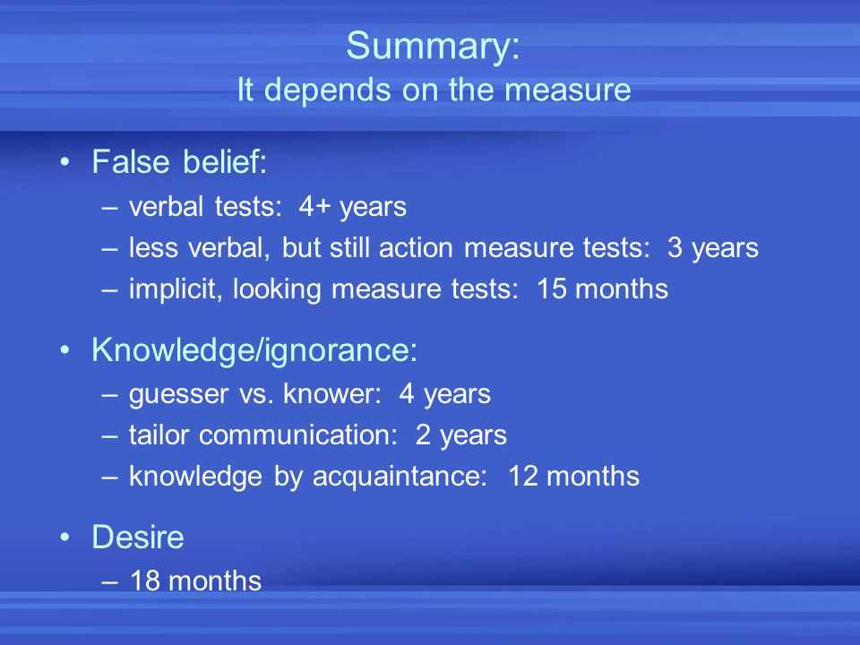 Summary: It depends on the measure False belief: –verbal tests: 4+ years –less verbal, but still action measure tests: 3 years –implicit, looking meas