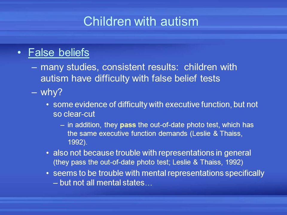 Children with autism False beliefs –many studies, consistent results: children with autism have difficulty with false belief tests –why? some evidence