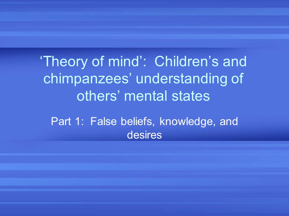 'Theory of mind': Children's and chimpanzees' understanding of others' mental states Part 1: False beliefs, knowledge, and desires