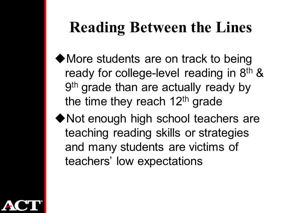 Reading Between the Lines uMore students are on track to being ready for college-level reading in 8 th & 9 th grade than are actually ready by the time they reach 12 th grade uNot enough high school teachers are teaching reading skills or strategies and many students are victims of teachers' low expectations