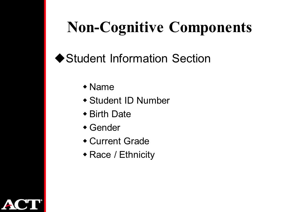 Non-Cognitive Components uStudent Information Section wName wStudent ID Number wBirth Date wGender wCurrent Grade wRace / Ethnicity
