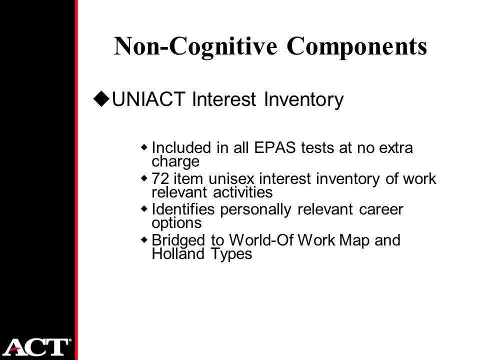 Non-Cognitive Components uUNIACT Interest Inventory wIncluded in all EPAS tests at no extra charge w72 item unisex interest inventory of work relevant activities wIdentifies personally relevant career options wBridged to World-Of Work Map and Holland Types