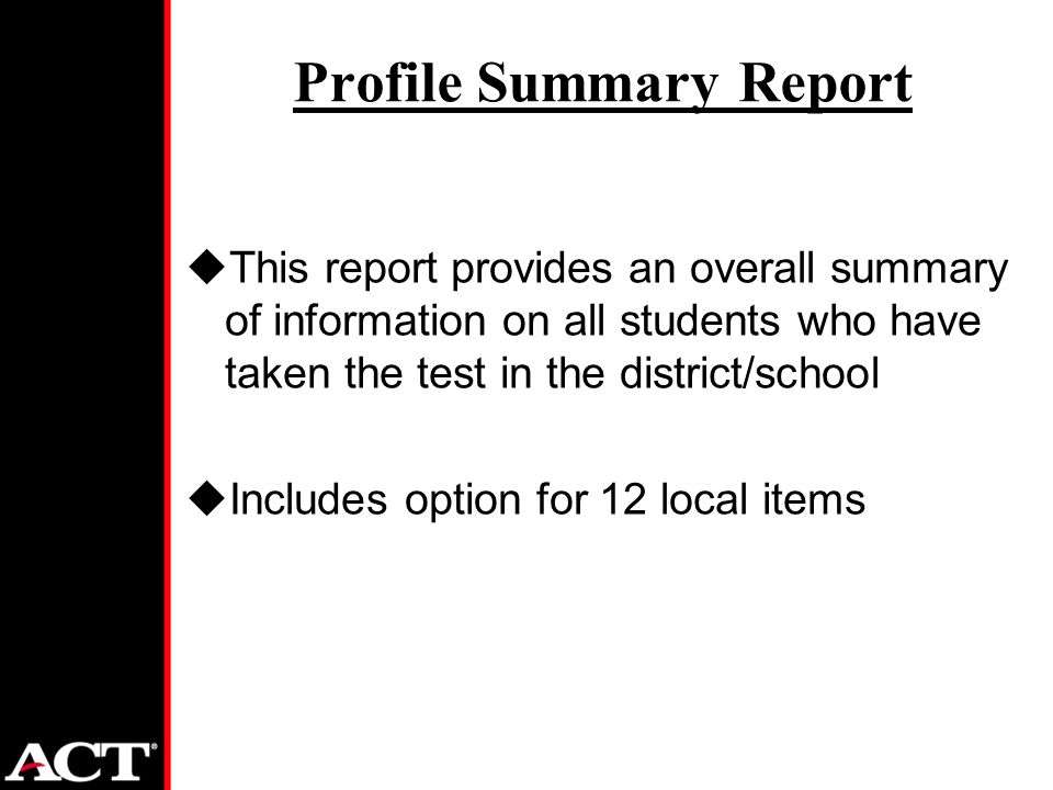 Profile Summary Report uThis report provides an overall summary of information on all students who have taken the test in the district/school uIncludes option for 12 local items