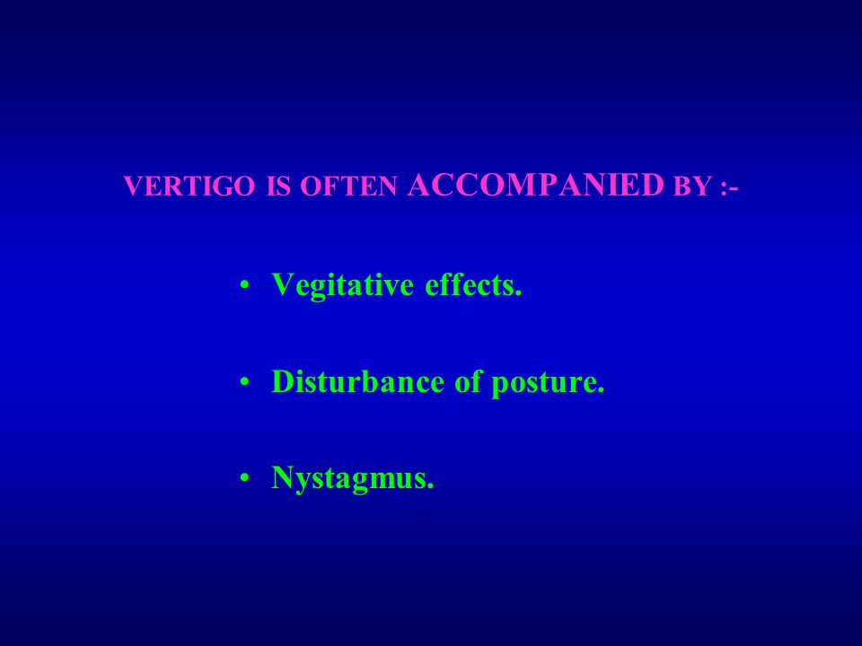 VERTIGO IS OFTEN ACCOMPANIED BY :- Vegitative effects. Disturbance of posture. Nystagmus.