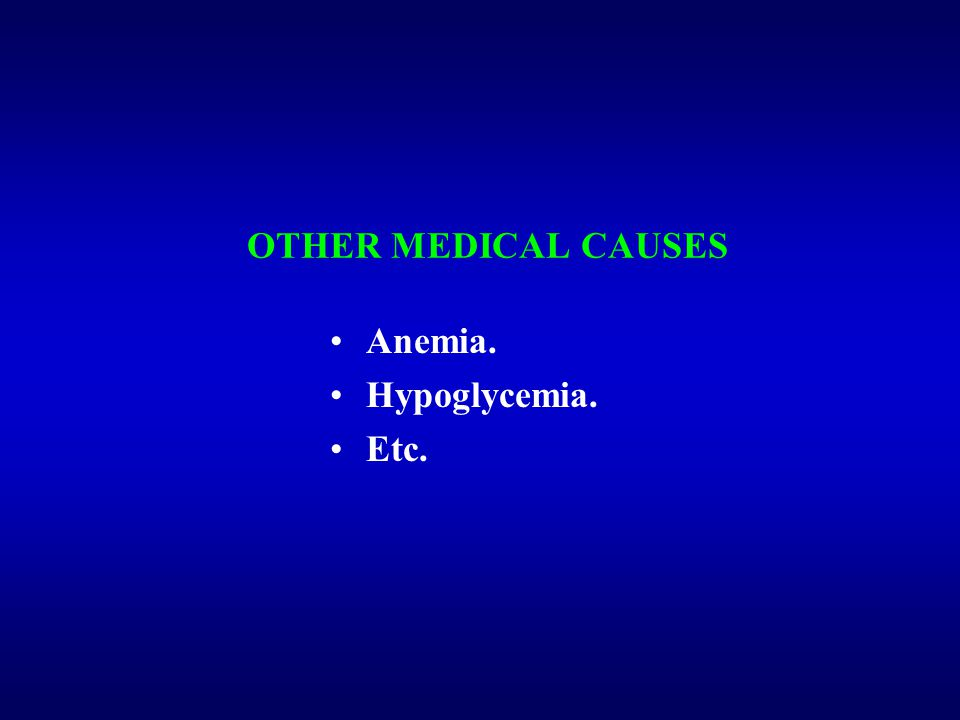 OTHER MEDICAL CAUSES Anemia. Hypoglycemia. Etc.