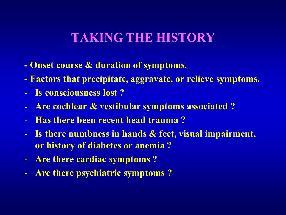 TAKING THE HISTORY - Onset course & duration of symptoms.
