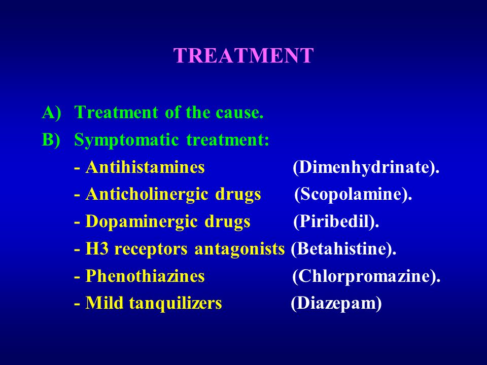 TREATMENT A)Treatment of the cause. B)Symptomatic treatment: - Antihistamines (Dimenhydrinate).