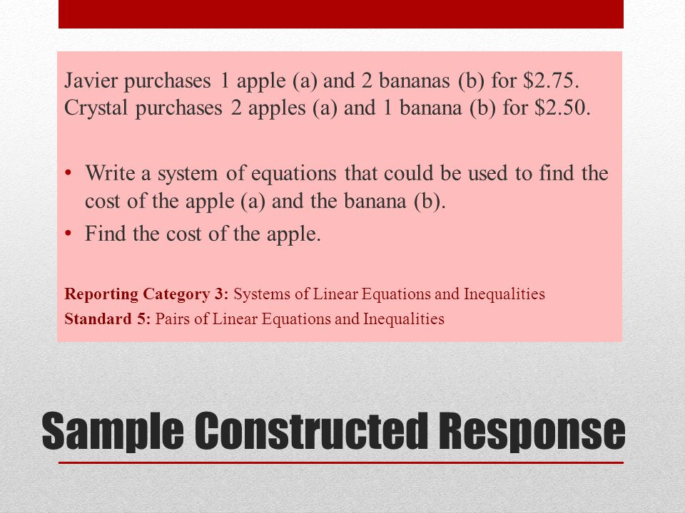 Sample Constructed Response Javier purchases 1 apple (a) and 2 bananas (b) for $2.75. Crystal purchases 2 apples (a) and 1 banana (b) for $2.50. Write
