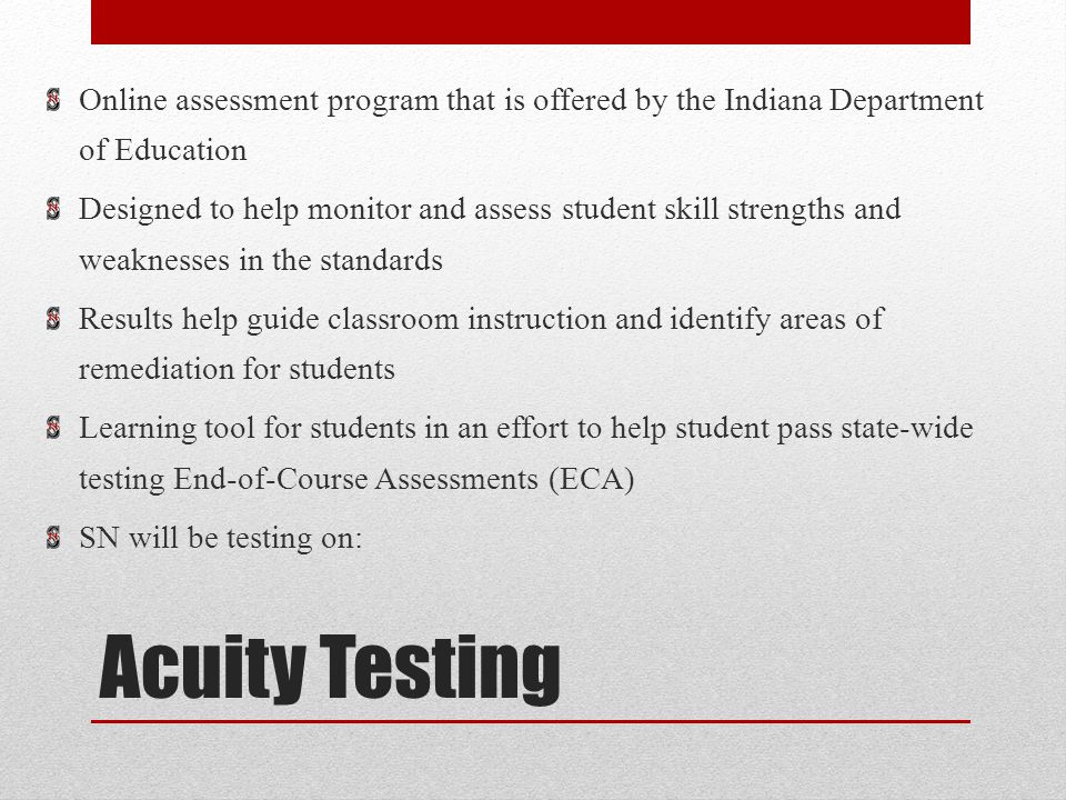 Acuity Testing Online assessment program that is offered by the Indiana Department of Education Designed to help monitor and assess student skill strengths and weaknesses in the standards Results help guide classroom instruction and identify areas of remediation for students Learning tool for students in an effort to help student pass state-wide testing End-of-Course Assessments (ECA) SN will be testing on: