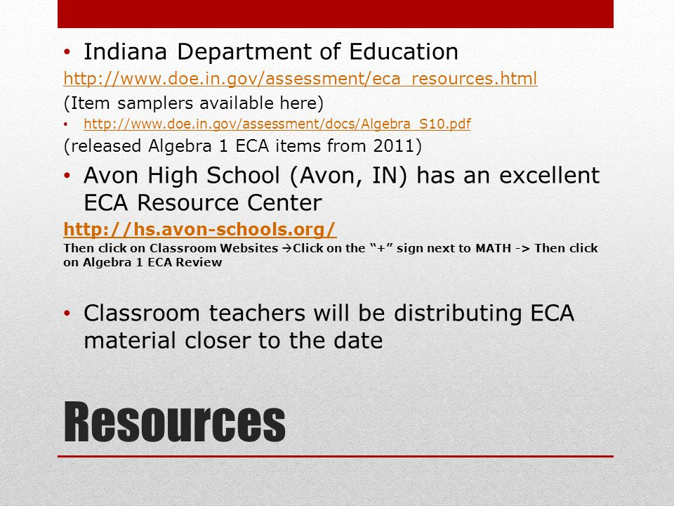 Resources Indiana Department of Education http://www.doe.in.gov/assessment/eca_resources.html (Item samplers available here) http://www.doe.in.gov/assessment/docs/Algebra_S10.pdf (released Algebra 1 ECA items from 2011) Avon High School (Avon, IN) has an excellent ECA Resource Center http://hs.avon-schools.org/ Then click on Classroom Websites  Click on the + sign next to MATH -> Then click on Algebra 1 ECA Review Classroom teachers will be distributing ECA material closer to the date