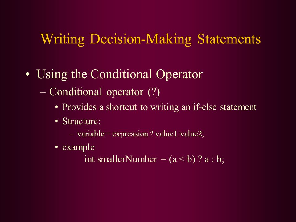 Writing Decision-Making Statements Using the Conditional Operator –Conditional operator ( ) Provides a shortcut to writing an if-else statement Structure: –variable = expression .