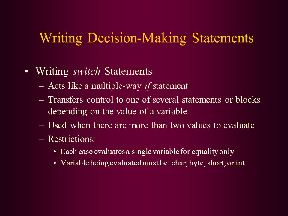 Writing Decision-Making Statements Writing switch Statements –Acts like a multiple-way if statement –Transfers control to one of several statements or blocks depending on the value of a variable –Used when there are more than two values to evaluate –Restrictions: Each case evaluates a single variable for equality only Variable being evaluated must be: char, byte, short, or int
