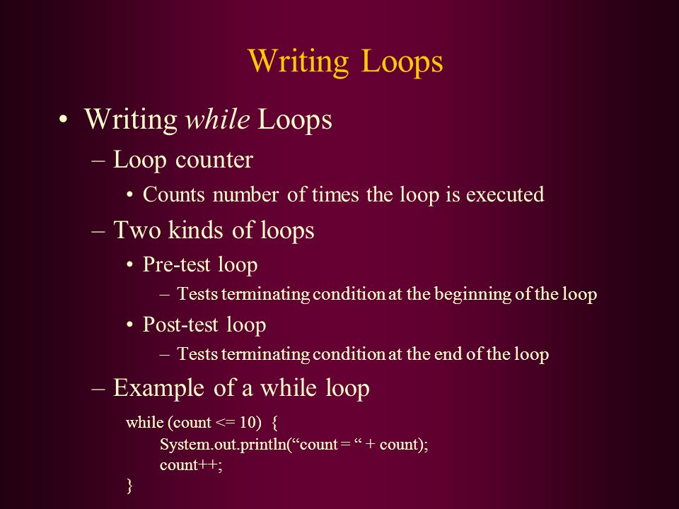 Writing Loops Writing while Loops –Loop counter Counts number of times the loop is executed –Two kinds of loops Pre-test loop –Tests terminating condition at the beginning of the loop Post-test loop –Tests terminating condition at the end of the loop –Example of a while loop while (count <= 10) { System.out.println( count = + count); count++; }