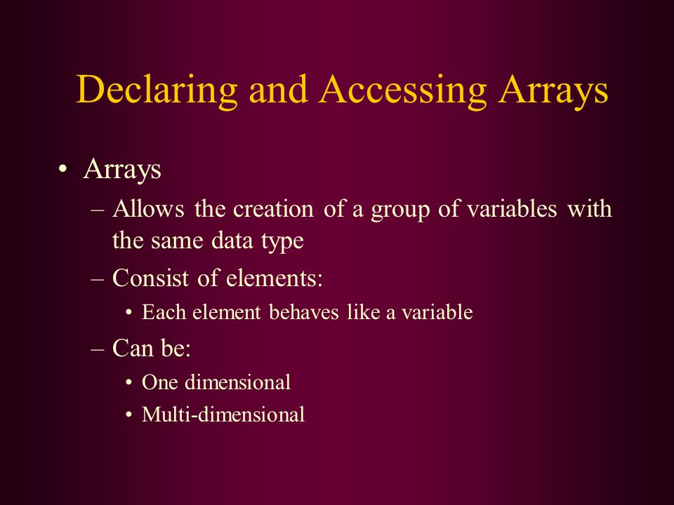 Declaring and Accessing Arrays Arrays –Allows the creation of a group of variables with the same data type –Consist of elements: Each element behaves like a variable –Can be: One dimensional Multi-dimensional