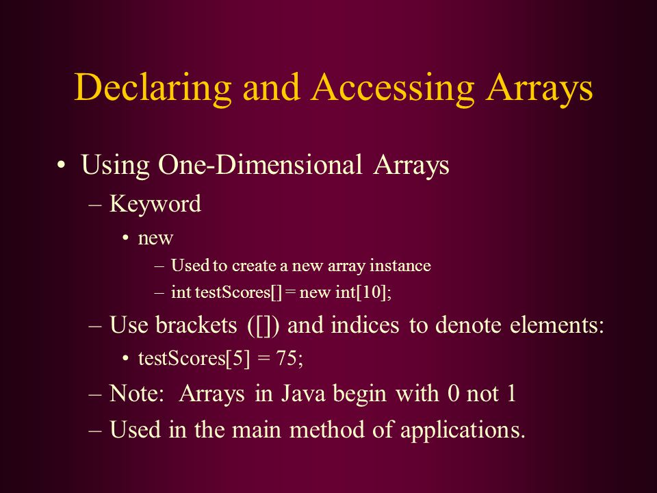 Declaring and Accessing Arrays Using One-Dimensional Arrays –Keyword new –Used to create a new array instance –int testScores[] = new int[10]; –Use brackets ([]) and indices to denote elements: testScores[5] = 75; –Note: Arrays in Java begin with 0 not 1 –Used in the main method of applications.
