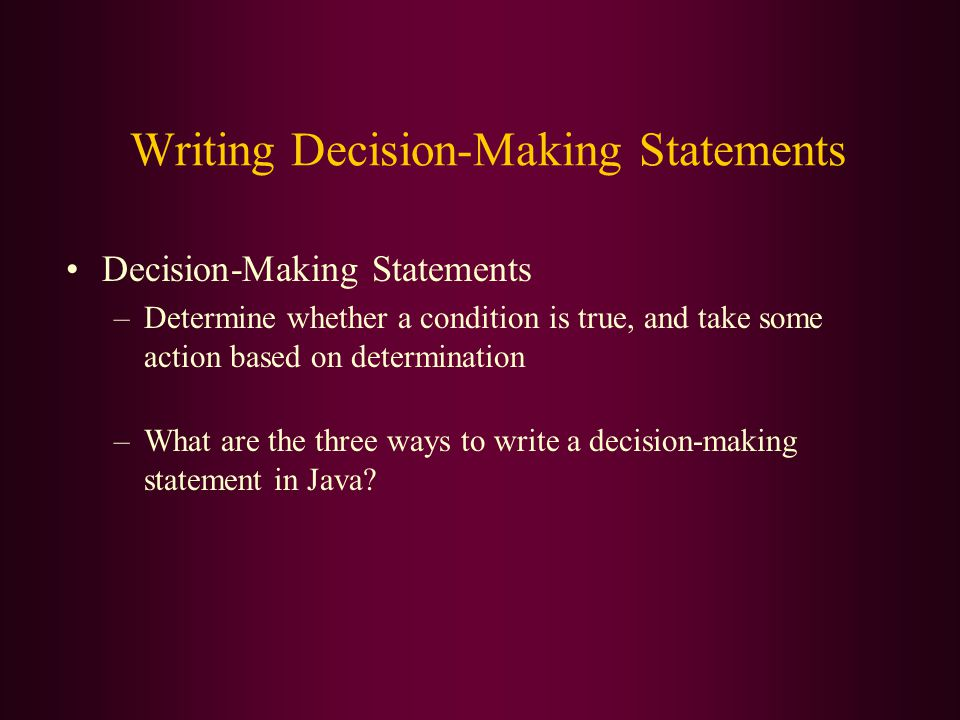 Writing Decision-Making Statements Decision-Making Statements –Determine whether a condition is true, and take some action based on determination –What are the three ways to write a decision-making statement in Java