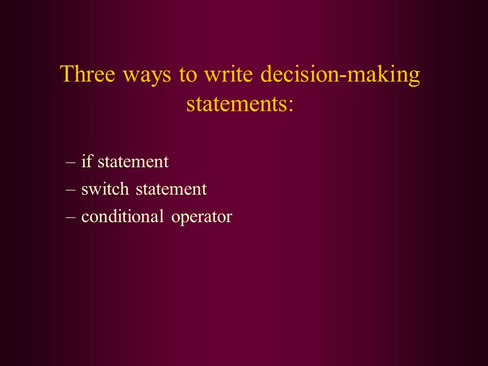 Three ways to write decision-making statements: –if statement –switch statement –conditional operator