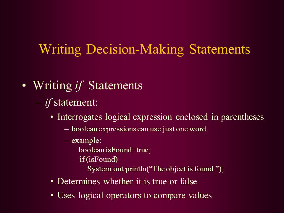 Writing Decision-Making Statements Writing if Statements –if statement: Interrogates logical expression enclosed in parentheses –boolean expressions can use just one word –example: boolean isFound=true; if (isFound) System.out.println( The object is found. ); Determines whether it is true or false Uses logical operators to compare values