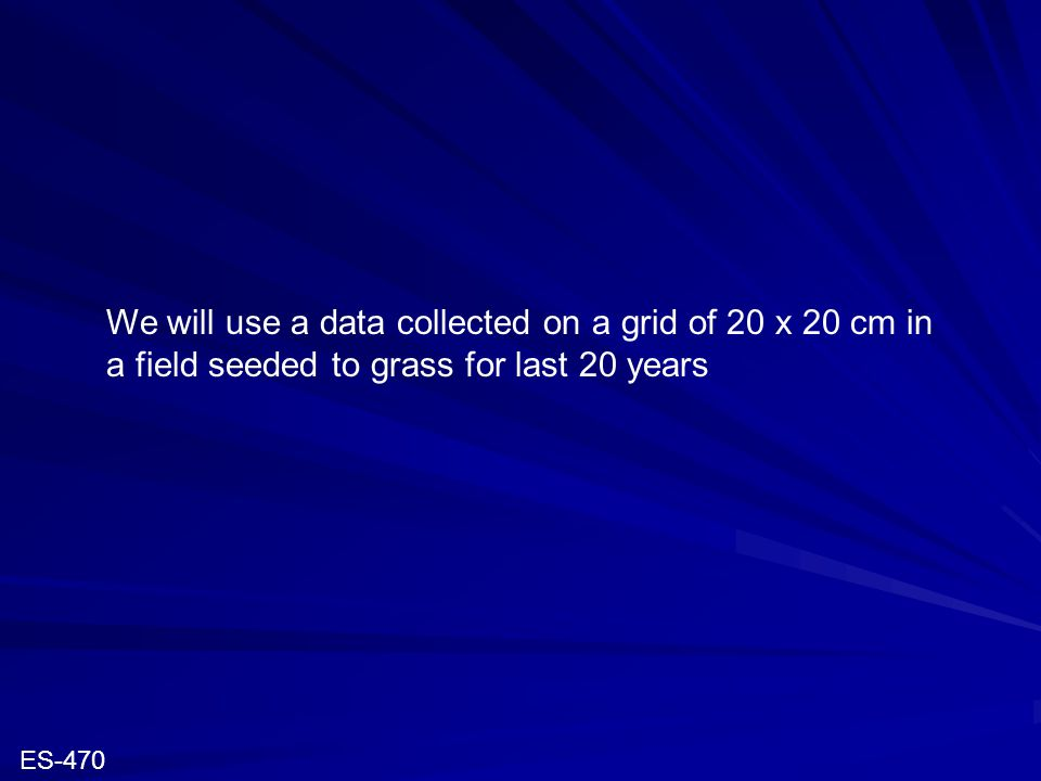We will use a data collected on a grid of 20 x 20 cm in a field seeded to grass for last 20 years ES-470