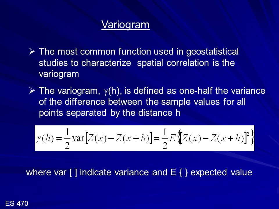 Variogram  The most common function used in geostatistical studies to characterize spatial correlation is the variogram  The variogram,  (h), is de