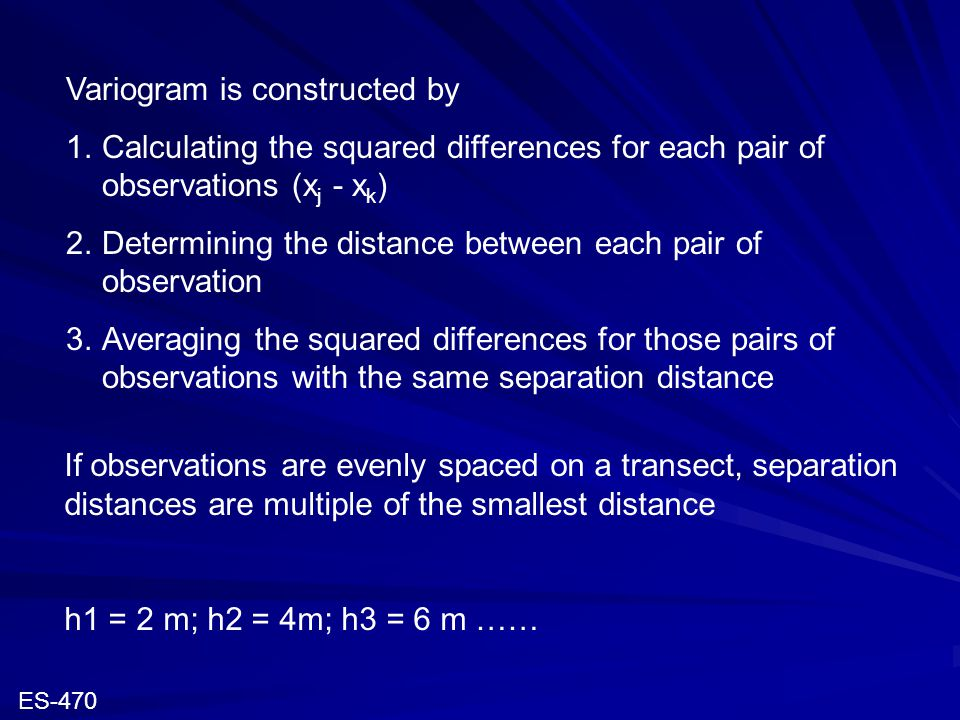 Variogram is constructed by 1.Calculating the squared differences for each pair of observations (x j - x k ) 2.Determining the distance between each p