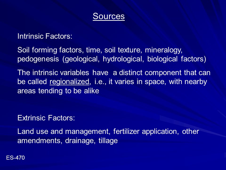 Sources Intrinsic Factors: Soil forming factors, time, soil texture, mineralogy, pedogenesis (geological, hydrological, biological factors) The intrin