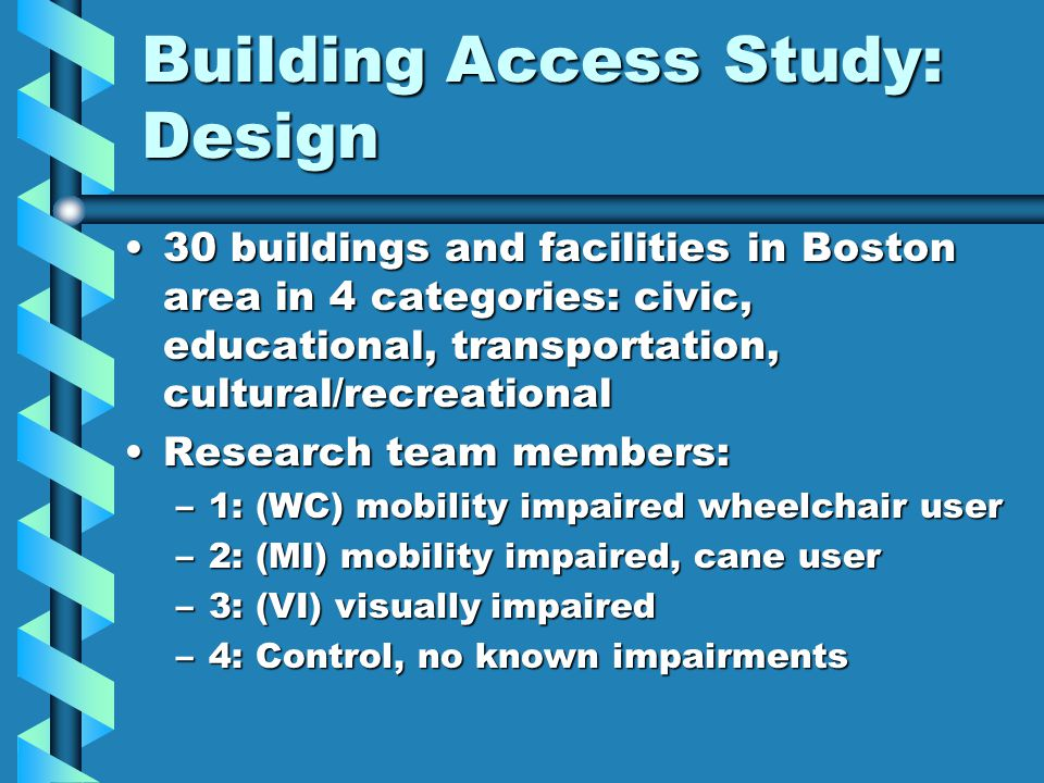 Building Access Study: Design 30 buildings and facilities in Boston area in 4 categories: civic, educational, transportation, cultural/recreational30 buildings and facilities in Boston area in 4 categories: civic, educational, transportation, cultural/recreational Research team members:Research team members: –1: (WC) mobility impaired wheelchair user –2: (MI) mobility impaired, cane user –3: (VI) visually impaired –4: Control, no known impairments