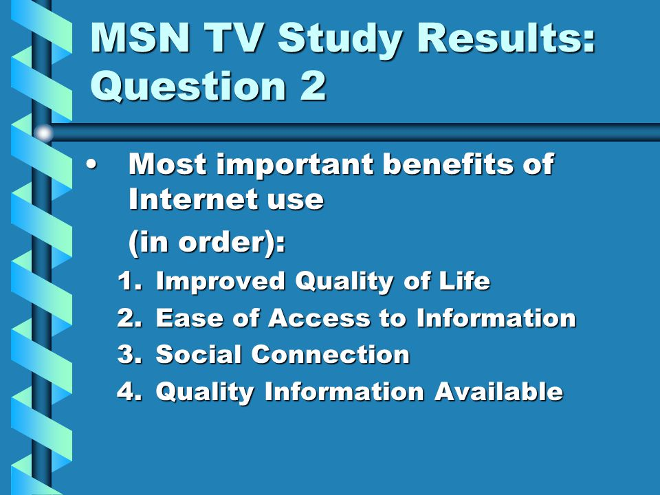 MSN TV Study Results: Question 2 Most important benefits of Internet useMost important benefits of Internet use (in order): 1.Improved Quality of Life 2.Ease of Access to Information 3.Social Connection 4.Quality Information Available