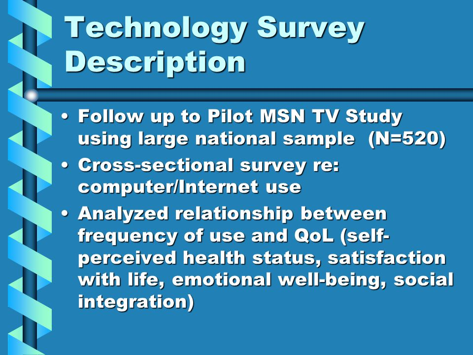 Technology Survey Description Follow up to Pilot MSN TV Study using large national sample (N=520)Follow up to Pilot MSN TV Study using large national sample (N=520) Cross-sectional survey re: computer/Internet useCross-sectional survey re: computer/Internet use Analyzed relationship between frequency of use and QoL (self- perceived health status, satisfaction with life, emotional well-being, social integration)Analyzed relationship between frequency of use and QoL (self- perceived health status, satisfaction with life, emotional well-being, social integration)