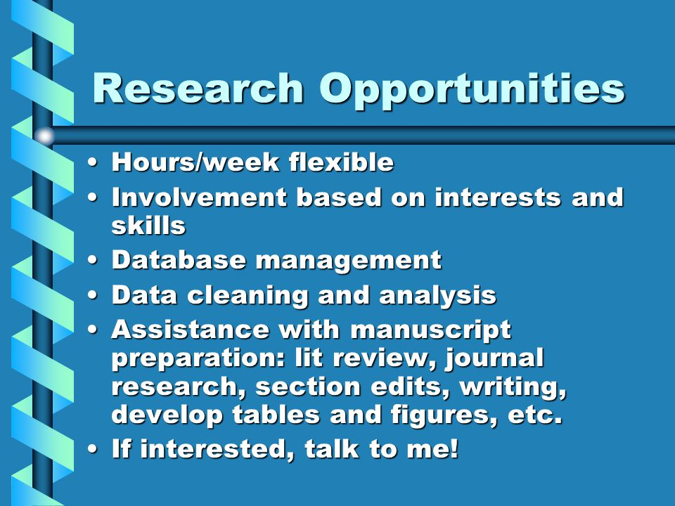 Research Opportunities Hours/week flexibleHours/week flexible Involvement based on interests and skillsInvolvement based on interests and skills Database managementDatabase management Data cleaning and analysisData cleaning and analysis Assistance with manuscript preparation: lit review, journal research, section edits, writing, develop tables and figures, etc.Assistance with manuscript preparation: lit review, journal research, section edits, writing, develop tables and figures, etc.