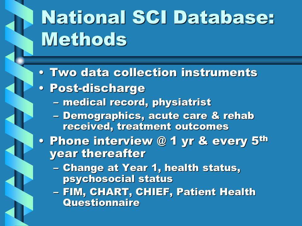 National SCI Database: Methods Two data collection instrumentsTwo data collection instruments Post-dischargePost-discharge –medical record, physiatrist –Demographics, acute care & rehab received, treatment outcomes Phone interview @ 1 yr & every 5 th year thereafterPhone interview @ 1 yr & every 5 th year thereafter –Change at Year 1, health status, psychosocial status –FIM, CHART, CHIEF, Patient Health Questionnaire