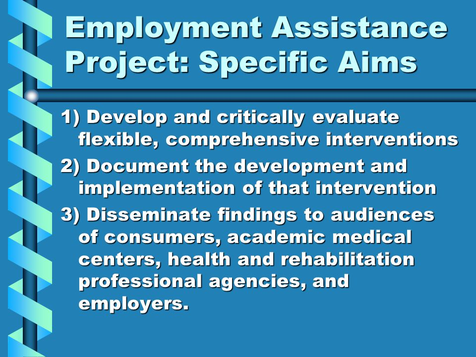 Employment Assistance Project: Specific Aims 1) Develop and critically evaluate flexible, comprehensive interventions 2) Document the development and implementation of that intervention 3) Disseminate findings to audiences of consumers, academic medical centers, health and rehabilitation professional agencies, and employers.