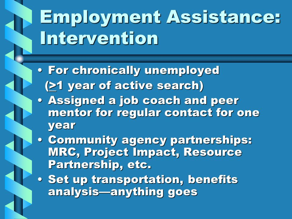 Employment Assistance: Intervention For chronically unemployedFor chronically unemployed (>1 year of active search) (>1 year of active search) Assigned a job coach and peer mentor for regular contact for one yearAssigned a job coach and peer mentor for regular contact for one year Community agency partnerships: MRC, Project Impact, Resource Partnership, etc.Community agency partnerships: MRC, Project Impact, Resource Partnership, etc.