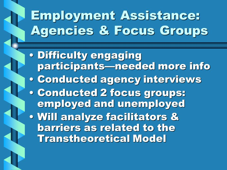 Employment Assistance: Agencies & Focus Groups Difficulty engaging participants—needed more infoDifficulty engaging participants—needed more info Conducted agency interviewsConducted agency interviews Conducted 2 focus groups: employed and unemployedConducted 2 focus groups: employed and unemployed Will analyze facilitators & barriers as related to the Transtheoretical ModelWill analyze facilitators & barriers as related to the Transtheoretical Model