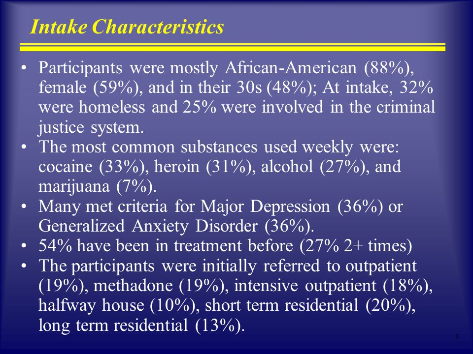6 Intake Characteristics Participants were mostly African-American (88%), female (59%), and in their 30s (48%); At intake, 32% were homeless and 25% were involved in the criminal justice system.