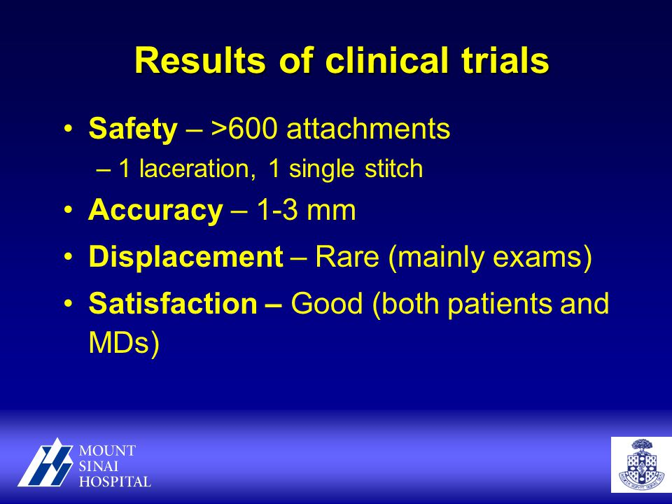 Results of clinical trials Safety – >600 attachments –1 laceration, 1 single stitch Accuracy – 1-3 mm Displacement – Rare (mainly exams) Satisfaction – Good (both patients and MDs)
