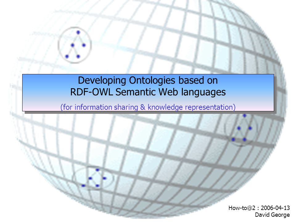 32 Ontology Mapping Ontology A, B, C, D Top-level Ontology A, B Ontology C, D Ontology AOntology B Ontology COntology D One-to-one mapping Ontology AOntology B Ontology COntology D Ontology A, B, C, D Shared Ontology Ontology DOntology BOntology AOntology C Clustered Ontologies Potentially many translating functions Complexity, scalability & maintenance No consensus issues Potentially many translating functions Complexity, scalability & maintenance No consensus issues Potential consensus problems in agreeing a standard between many users Resource ontologies are clustered on the basis of similarity.