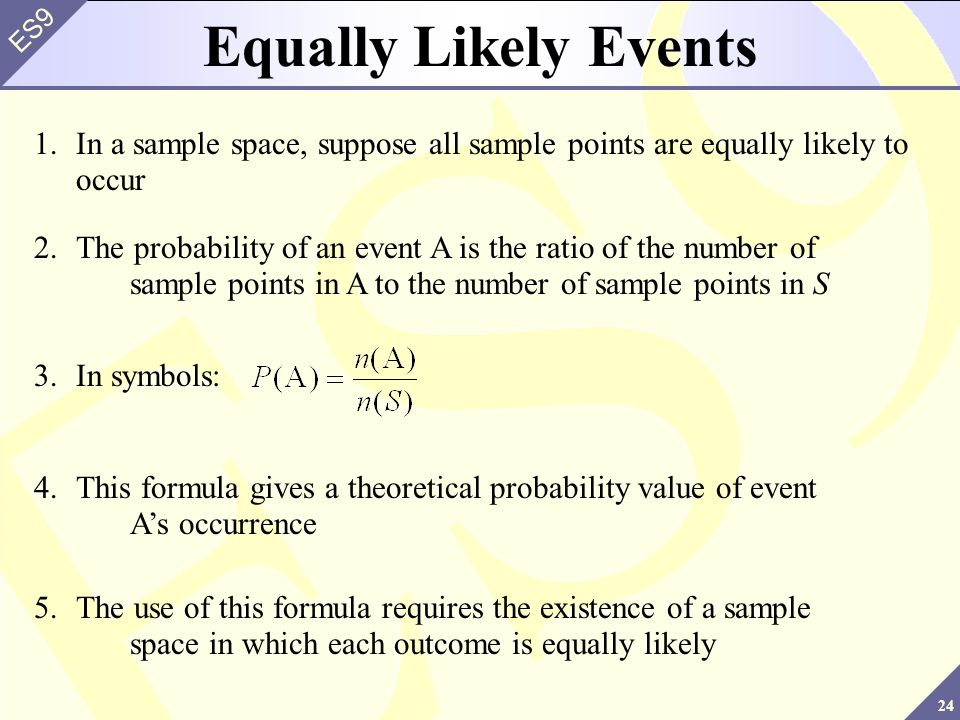 24 ES9 Equally Likely Events 1.In a sample space, suppose all sample points are equally likely to occur 2.The probability of an event A is the ratio of the number of sample points in A to the number of sample points in S 4.This formula gives a theoretical probability value of event A's occurrence 3.In symbols: 5.The use of this formula requires the existence of a sample space in which each outcome is equally likely