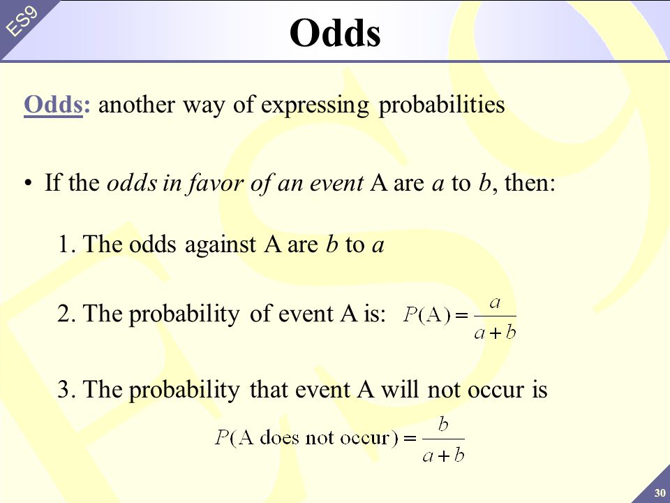 30 ES9 Odds Odds: another way of expressing probabilities If the odds in favor of an event A are a to b, then: 2.The probability of event A is: 3.The probability that event A will not occur is 1.The odds against A are b to a