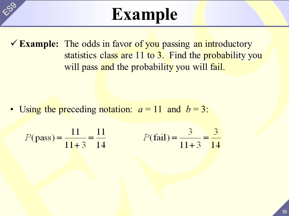 31 ES9 Example Example:The odds in favor of you passing an introductory statistics class are 11 to 3.