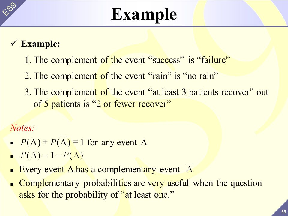 33 ES9 Example Example: 1.The complement of the event success is failure 2.The complement of the event rain is no rain 3.The complement of the event at least 3 patients recover out of 5 patients is 2 or fewer recover Notes: Every event A has a complementary event Complementary probabilities are very useful when the question asks for the probability of at least one. PP()()AA forany eventA  1