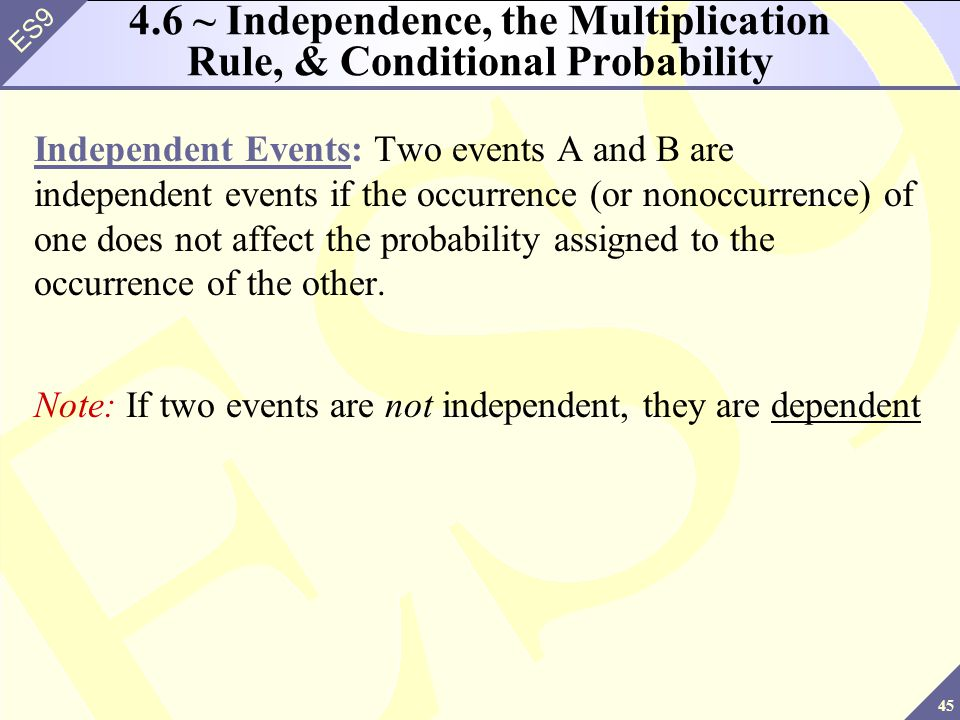 45 ES9 4.6 ~ Independence, the Multiplication Rule, & Conditional Probability Independent Events: Two events A and B are independent events if the occurrence (or nonoccurrence) of one does not affect the probability assigned to the occurrence of the other.