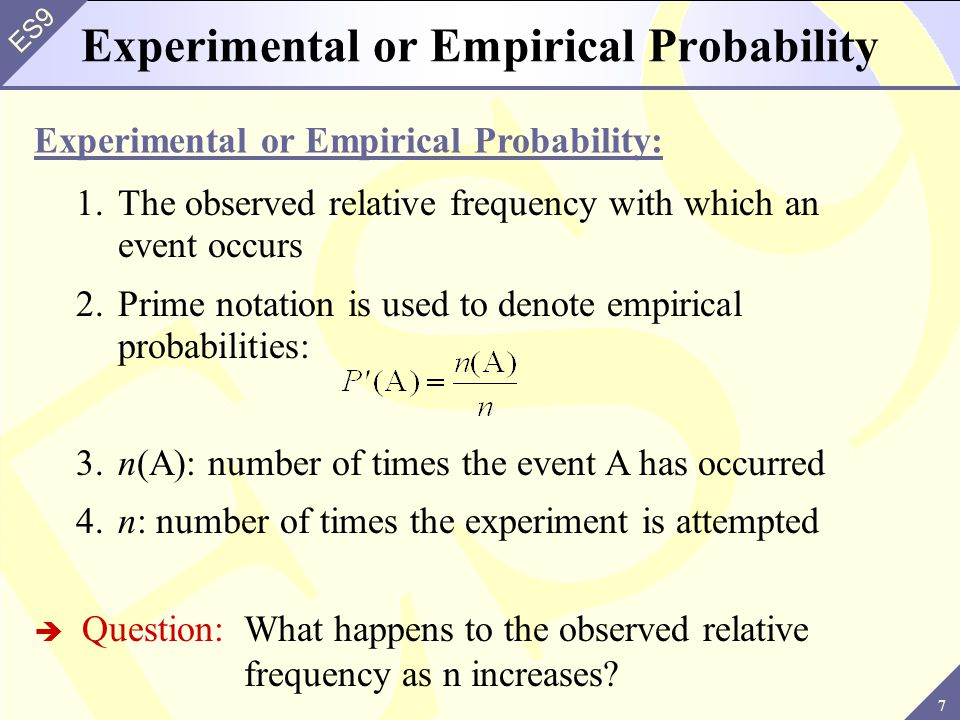 28 ES9 Properties 2.The sum of the probabilities of all outcomes in the sample space is 1: Notes: The probability is zero if the event cannot occur The probability is one if the event occurs every time (a sure thing) 1.The probability of any event A is between 0 and 1: