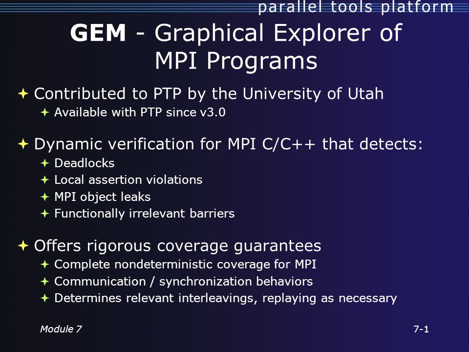 GEM - Graphical Explorer of MPI Programs  Contributed to PTP by the University of Utah  Available with PTP since v3.0  Dynamic verification for MPI C/C++ that detects:  Deadlocks  Local assertion violations  MPI object leaks  Functionally irrelevant barriers  Offers rigorous coverage guarantees  Complete nondeterministic coverage for MPI  Communication / synchronization behaviors  Determines relevant interleavings, replaying as necessary Module 77-1